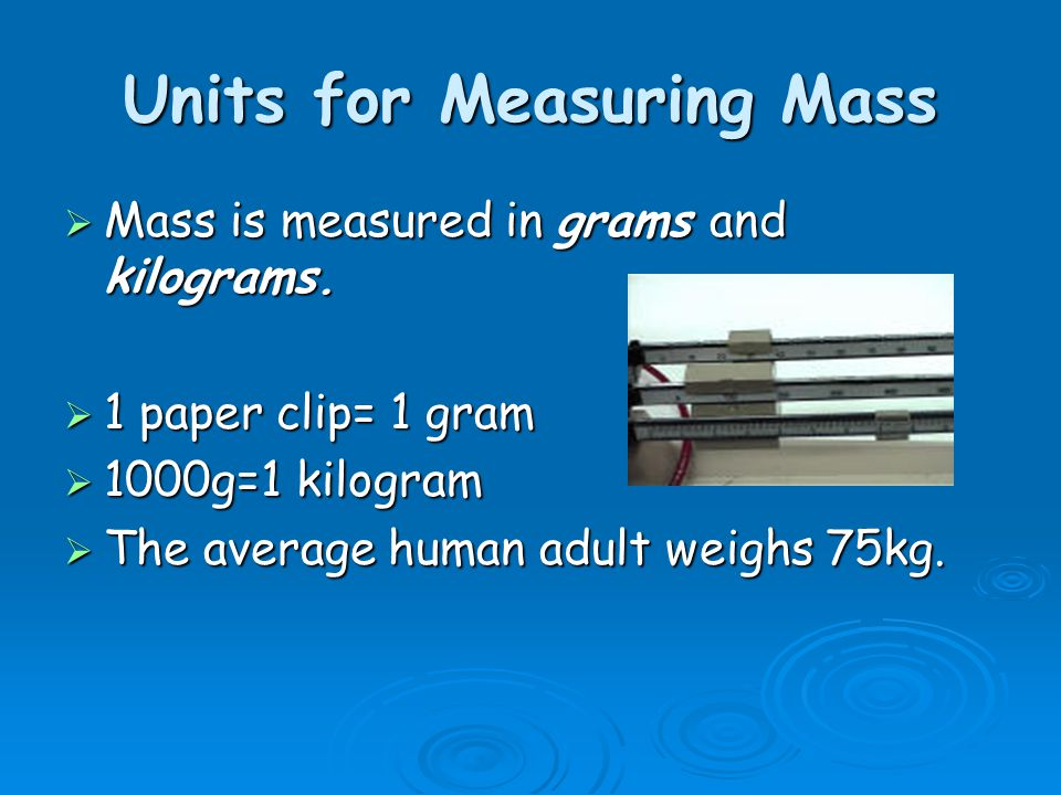 Units for Measuring Mass  Mass is measured in grams and kilograms.