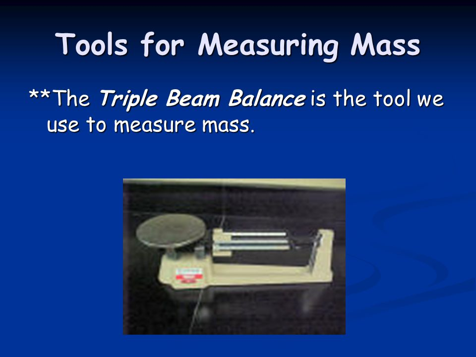 Tools for Measuring Mass **The Triple Beam Balance is the tool we use to measure mass.