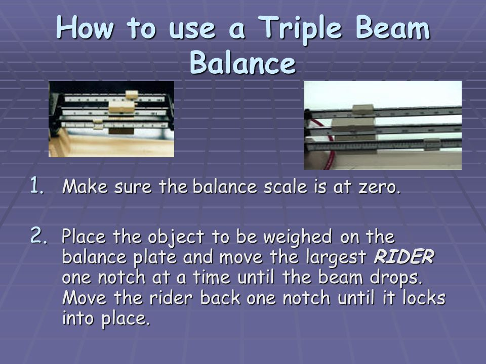 How to use a Triple Beam Balance 1.Make 1. Make sure the the balance scale is at zero.