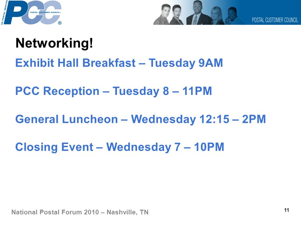 Networking! 11 National Postal Forum 2010 – Nashville, TN Exhibit Hall Breakfast – Tuesday 9AM PCC Reception – Tuesday 8 – 11PM General Luncheon – Wed
