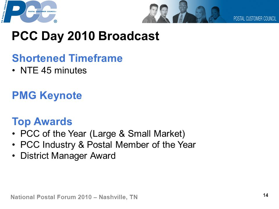 PCC Day 2010 Broadcast 14 National Postal Forum 2010 – Nashville, TN Shortened Timeframe NTE 45 minutes PMG Keynote Top Awards PCC of the Year (Large & Small Market) PCC Industry & Postal Member of the Year District Manager Award