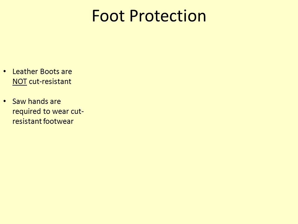 Foot Protection Leather Boots are NOT cut-resistant Saw hands are required to wear cut- resistant footwear