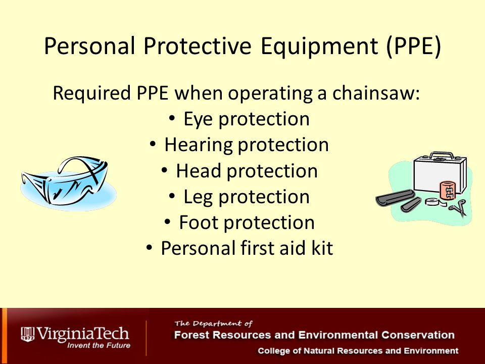 Personal Protective Equipment (PPE) Required PPE when operating a chainsaw: Eye protection Hearing protection Head protection Leg protection Foot protection Personal first aid kit