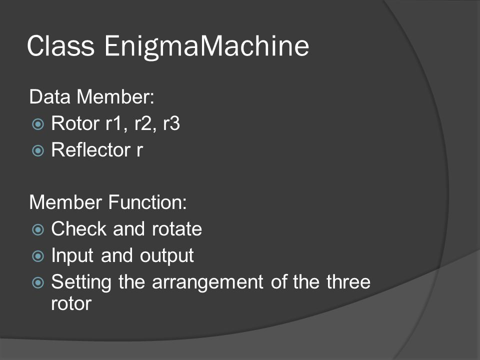 Class EnigmaMachine Data Member:  Rotor r1, r2, r3  Reflector r Member Function:  Check and rotate  Input and output  Setting the arrangement of the three rotor