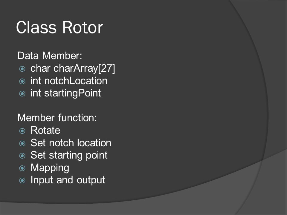 Class Rotor Data Member:  char charArray[27]  int notchLocation  int startingPoint Member function:  Rotate  Set notch location  Set starting point  Mapping  Input and output