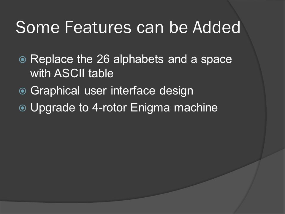 Some Features can be Added  Replace the 26 alphabets and a space with ASCII table  Graphical user interface design  Upgrade to 4-rotor Enigma machine
