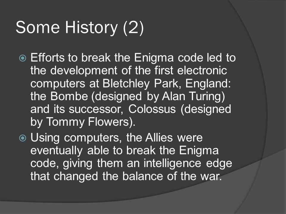 Some History (2)  Efforts to break the Enigma code led to the development of the first electronic computers at Bletchley Park, England: the Bombe (designed by Alan Turing) and its successor, Colossus (designed by Tommy Flowers).