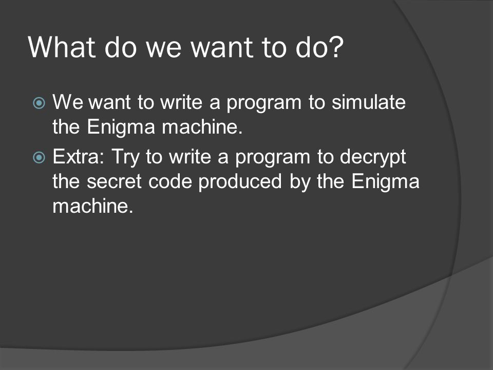What do we want to do.  We want to write a program to simulate the Enigma machine.