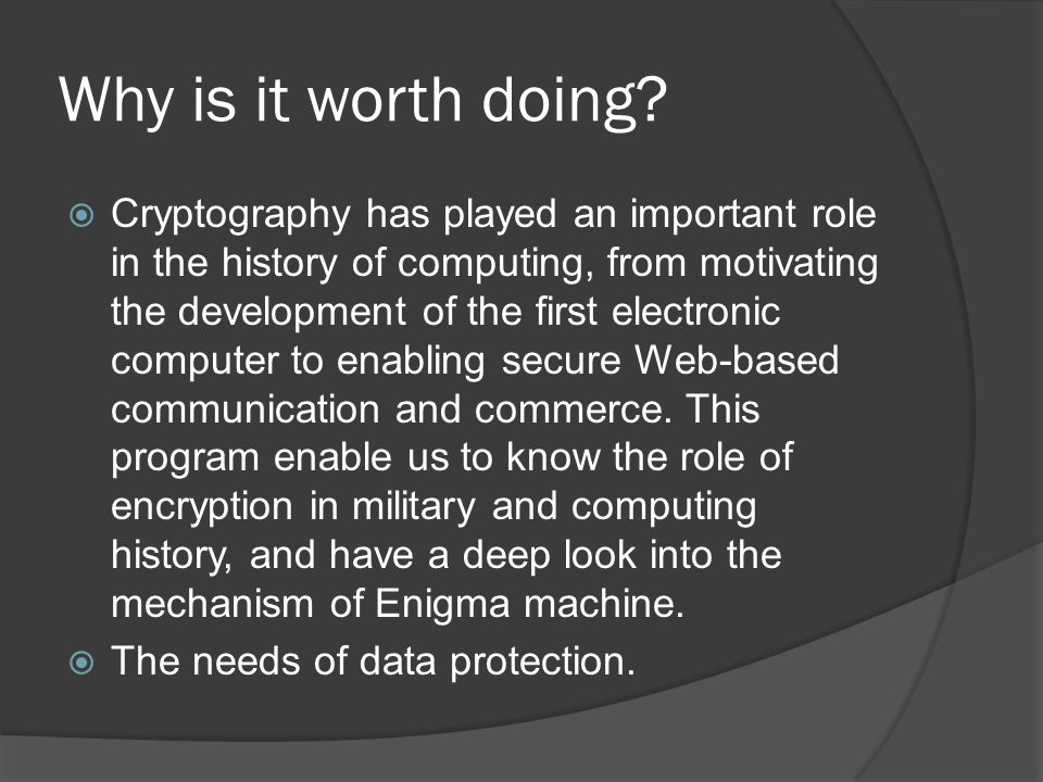 Why is it worth doing?  Cryptography has played an important role in the history of computing, from motivating the development of the first electroni