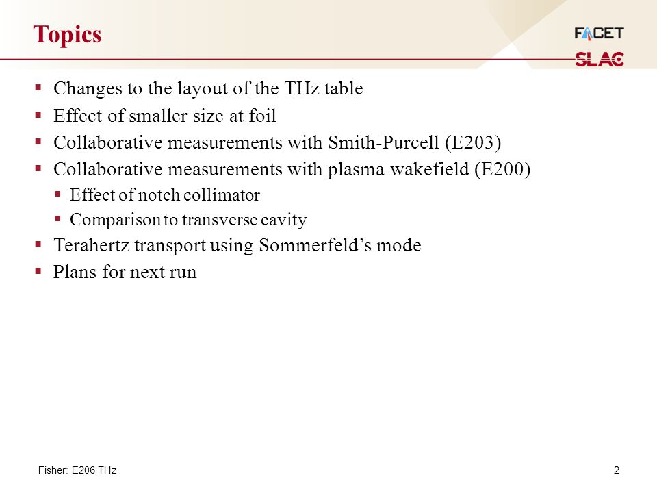 2 Topics Fisher: E206 THz  Changes to the layout of the THz table  Effect of smaller size at foil  Collaborative measurements with Smith-Purcell (E203)  Collaborative measurements with plasma wakefield (E200)  Effect of notch collimator  Comparison to transverse cavity  Terahertz transport using Sommerfeld's mode  Plans for next run