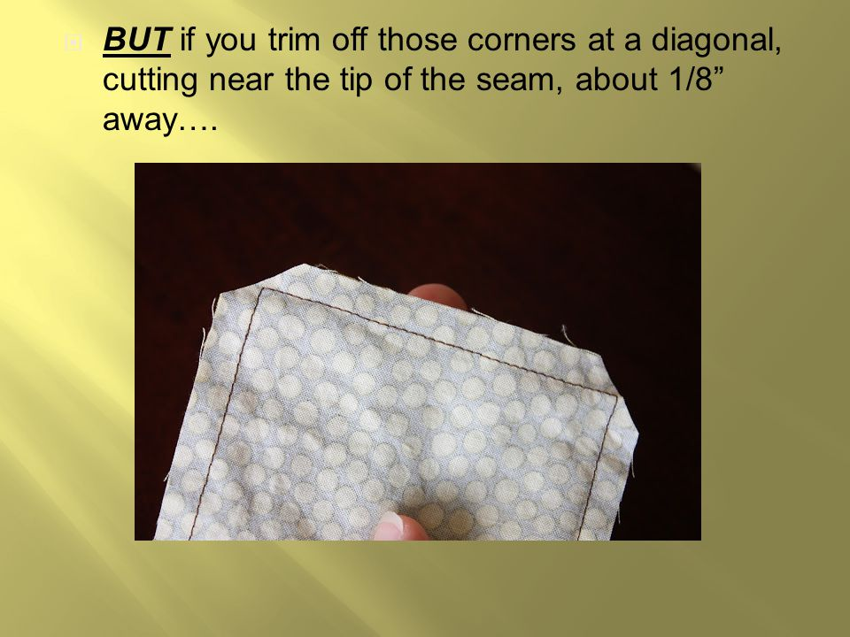 """ BUT if you trim off those corners at a diagonal, cutting near the tip of the seam, about 1/8"""" away…."""