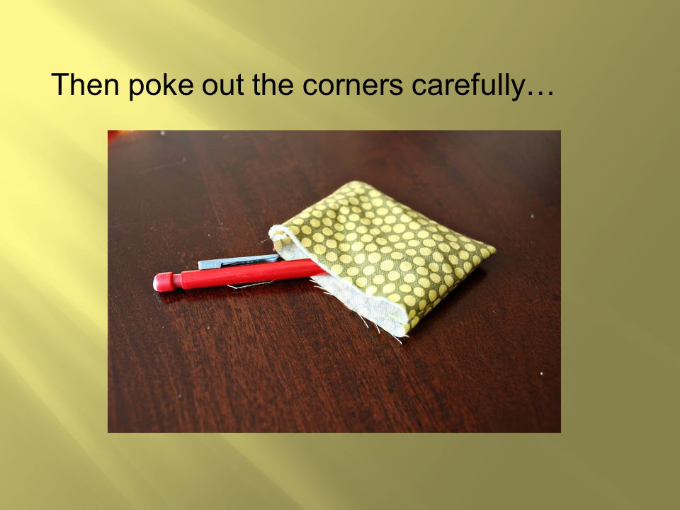 Then poke out the corners carefully…