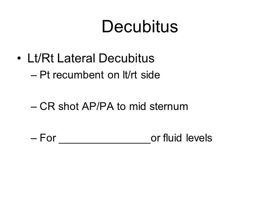 Decubitus Lt/Rt Lateral Decubitus –Pt recumbent on lt/rt side –CR shot AP/PA to mid sternum –For _______________or fluid levels