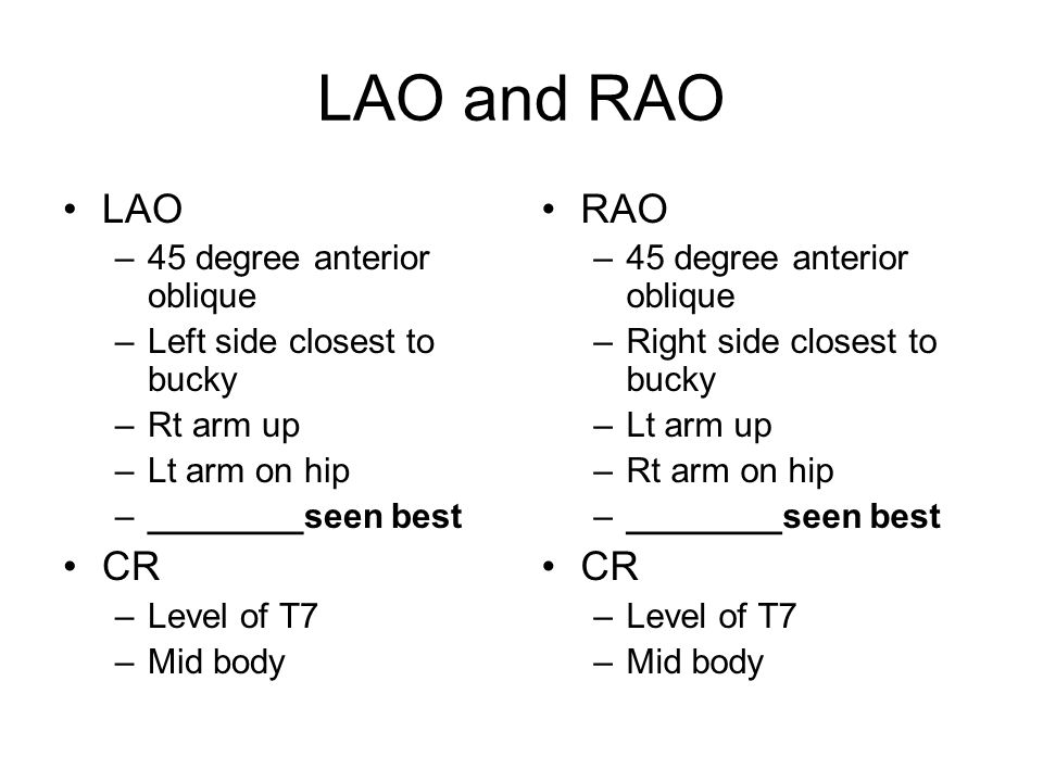 LAO and RAO LAO –45 degree anterior oblique –Left side closest to bucky –Rt arm up –Lt arm on hip –________seen best CR –Level of T7 –Mid body RAO –45 degree anterior oblique –Right side closest to bucky –Lt arm up –Rt arm on hip –________seen best CR –Level of T7 –Mid body