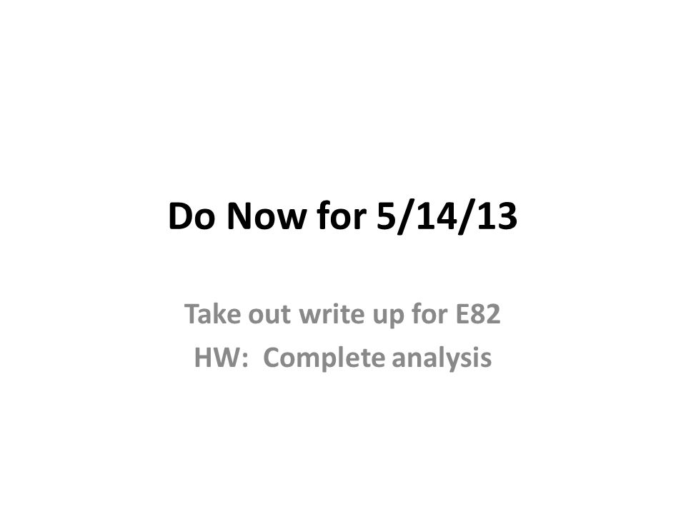 Do Now for 5/14/13 Take out write up for E82 HW: Complete analysis