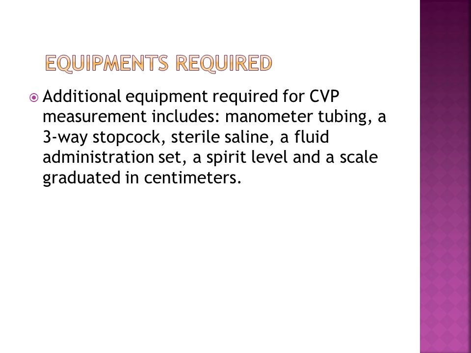  Additional equipment required for CVP measurement includes: manometer tubing, a 3-way stopcock, sterile saline, a fluid administration set, a spirit level and a scale graduated in centimeters.
