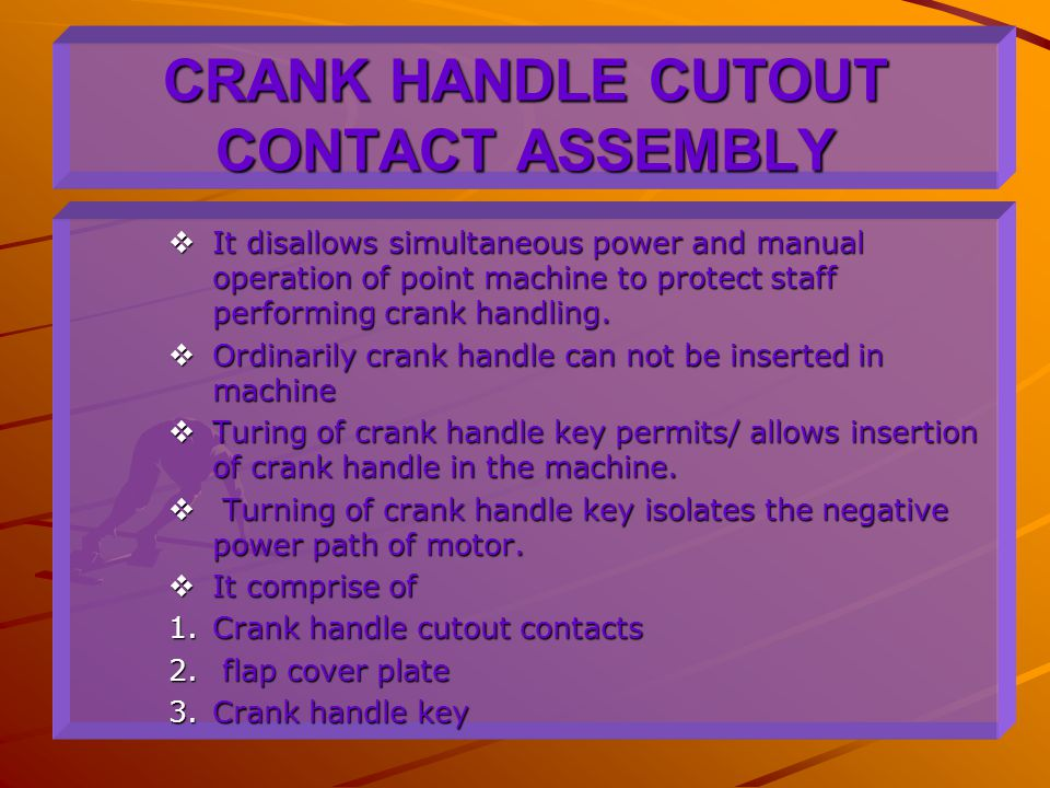 CRANK HANDLE CUTOUT CONTACT ASSEMBLY  It disallows simultaneous power and manual operation of point machine to protect staff performing crank handlin