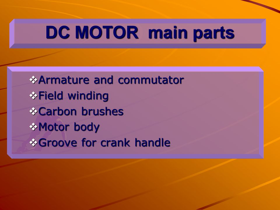 DC MOTOR main parts  Armature and commutator  Field winding  Carbon brushes  Motor body  Groove for crank handle