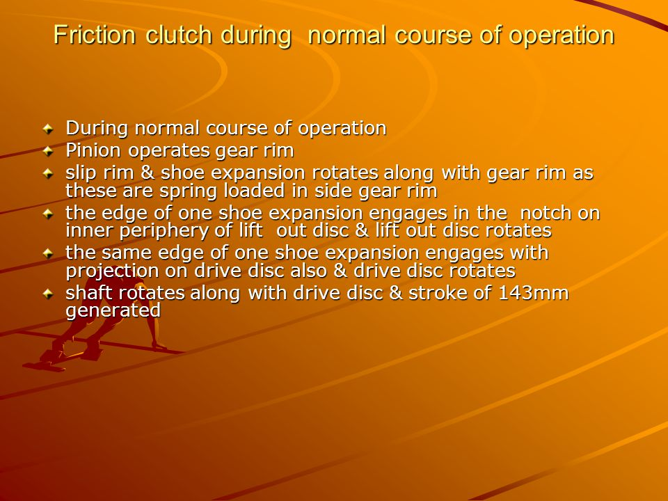 Friction clutch during normal course of operation During normal course of operation Pinion operates gear rim slip rim & shoe expansion rotates along w