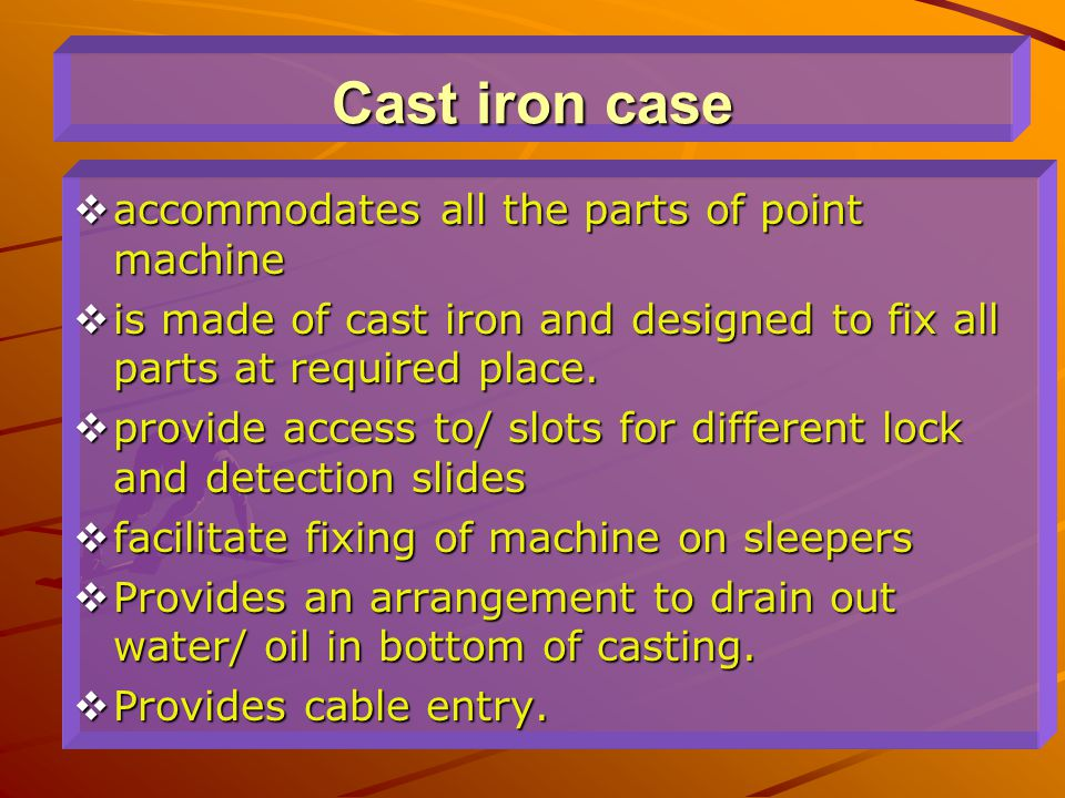 Cast iron case  accommodates all the parts of point machine  is made of cast iron and designed to fix all parts at required place.  provide access