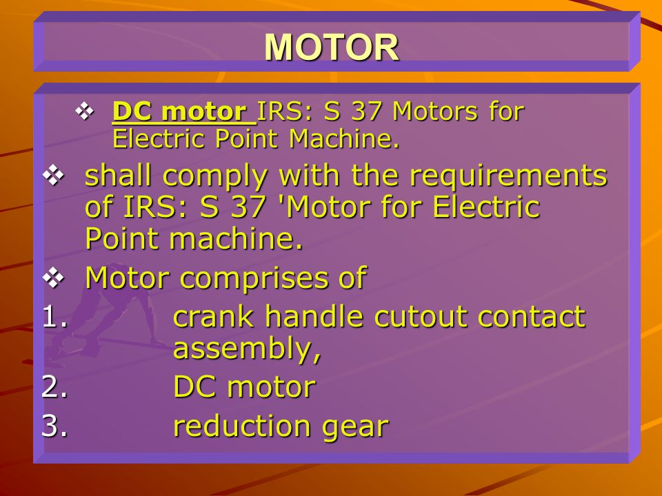 MOTOR  DC motor IRS: S 37 Motors for Electric Point Machine.  shall comply with the requirements of IRS: S 37 'Motor for Electric Point machine.  M