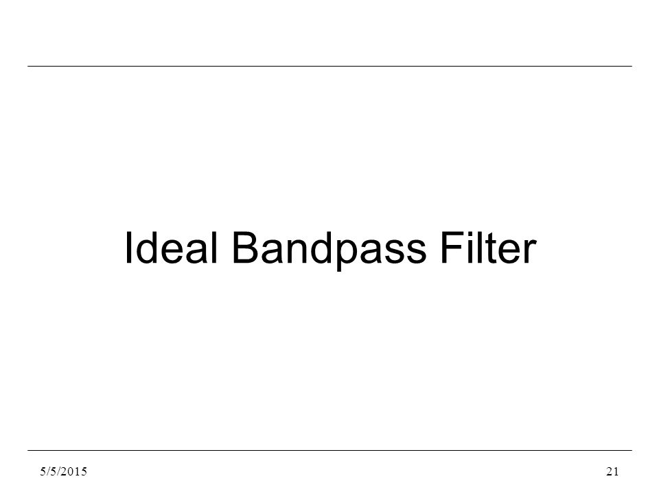 5/5/201521 Ideal Bandpass Filter