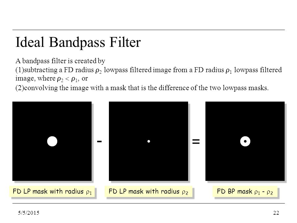 5/5/201522 A bandpass filter is created by (1)subtracting a FD radius  2 lowpass filtered image from a FD radius  1 lowpass filtered image, where  2 <  1, or (2)convolving the image with a mask that is the difference of the two lowpass masks.