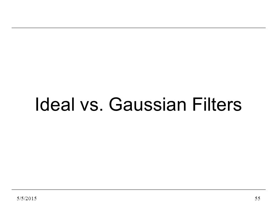 5/5/201555 Ideal vs. Gaussian Filters
