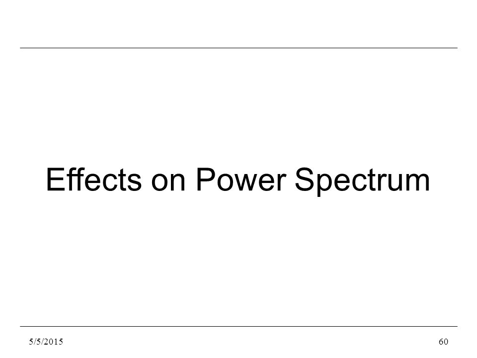 5/5/201560 Effects on Power Spectrum