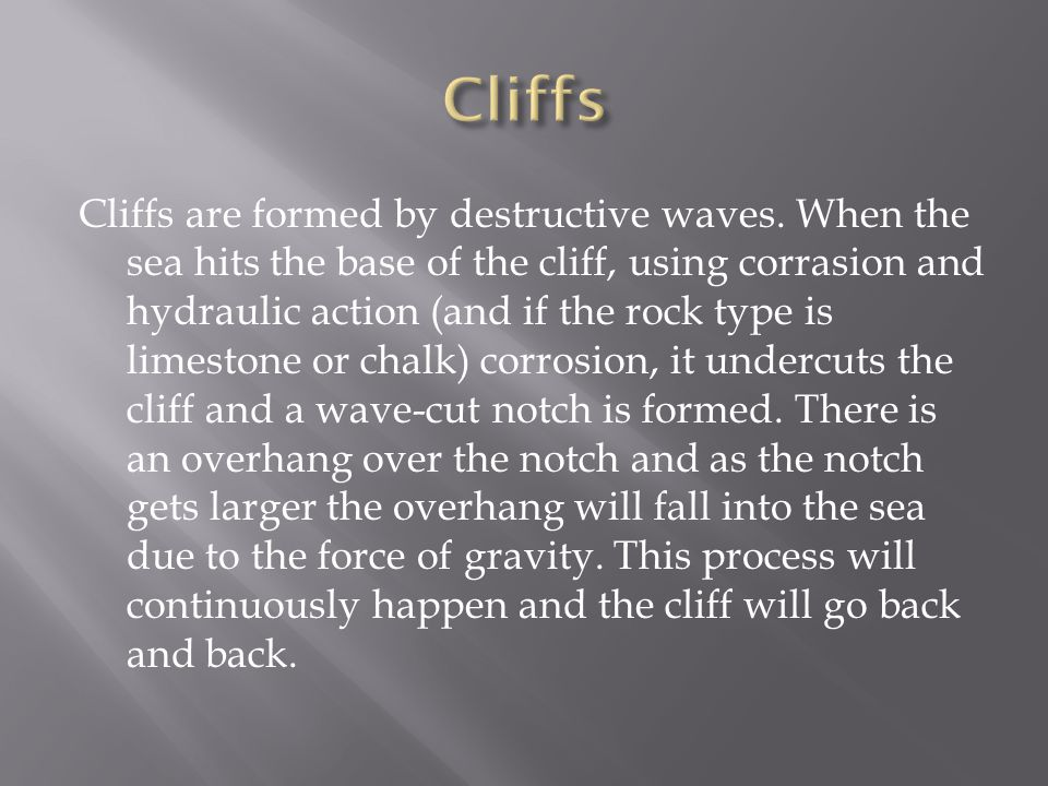 Cliffs are formed by destructive waves. When the sea hits the base of the cliff, using corrasion and hydraulic action (and if the rock type is limesto