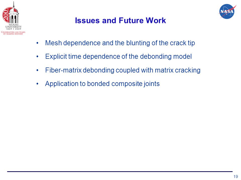 Issues and Future Work Mesh dependence and the blunting of the crack tip Explicit time dependence of the debonding model Fiber-matrix debonding coupled with matrix cracking Application to bonded composite joints 19