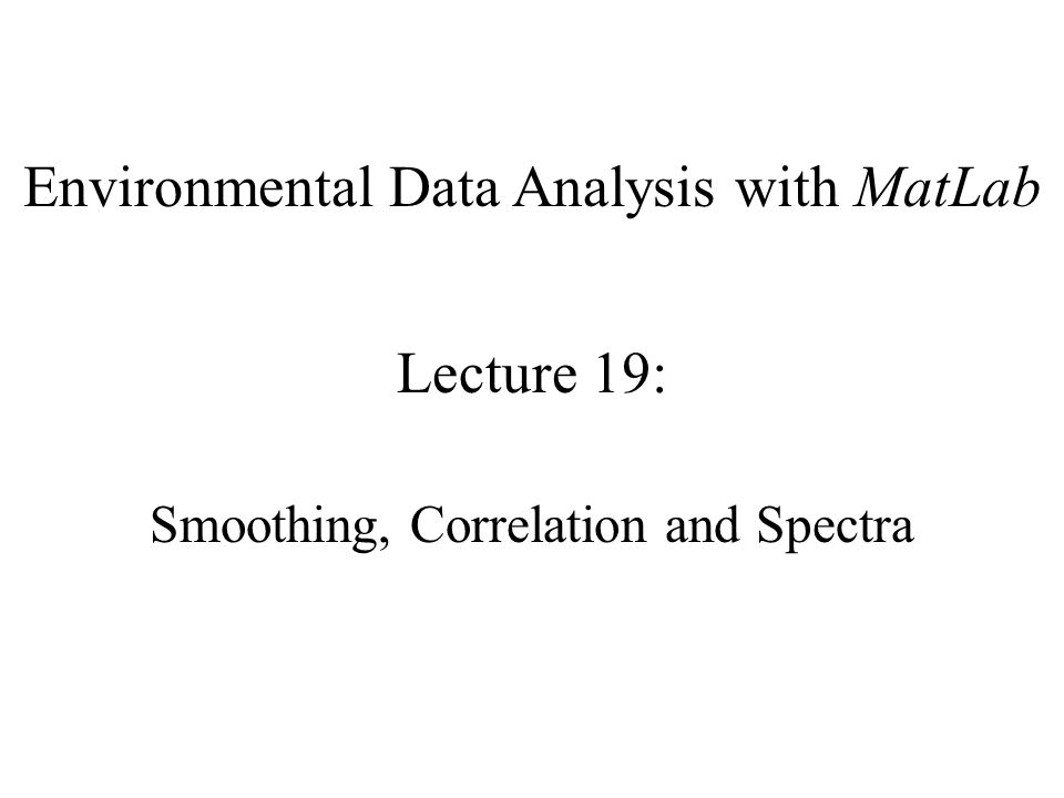 Environmental Data Analysis with MatLab Lecture 19: Smoothing, Correlation and Spectra