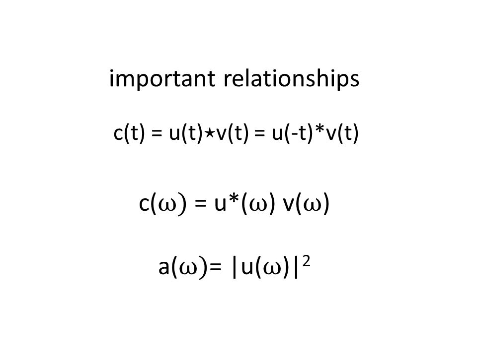 important relationships c(t) = u(t) ⋆ v(t) = u(-t)*v(t) c( ω) = u*( ω ) v( ω ) a( ω) =  u( ω )  2
