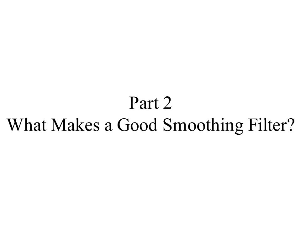 Part 2 What Makes a Good Smoothing Filter?