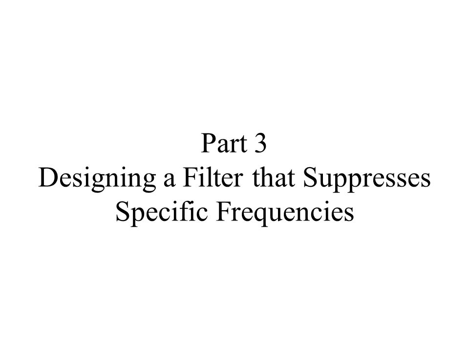 Part 3 Designing a Filter that Suppresses Specific Frequencies