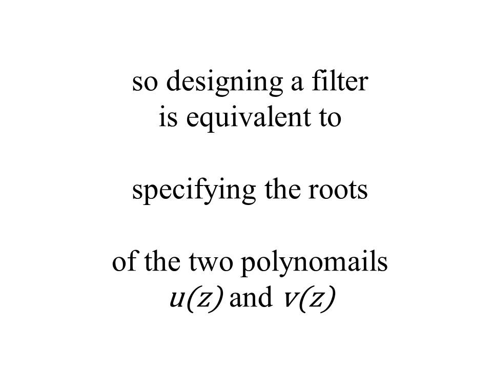 so designing a filter is equivalent to specifying the roots of the two polynomails u(z) and v(z)