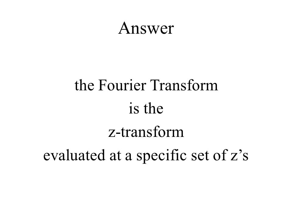 Answer the Fourier Transform is the z-transform evaluated at a specific set of z's