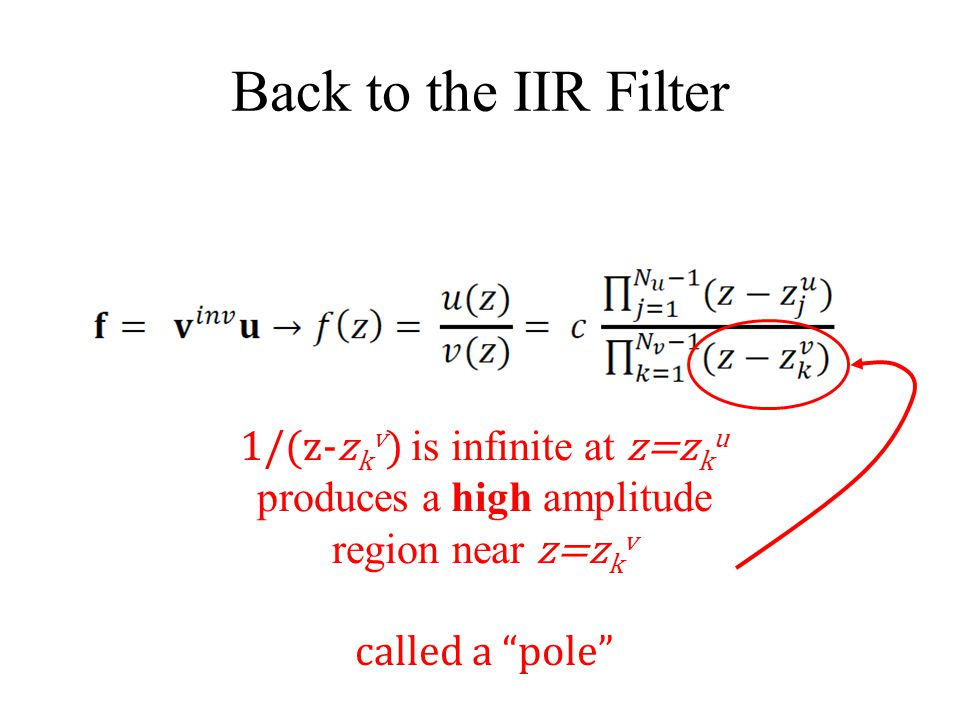 "Back to the IIR Filter 1/(z-z k v ) is infinite at z=z k u produces a high amplitude region near z=z k v called a ""pole"""
