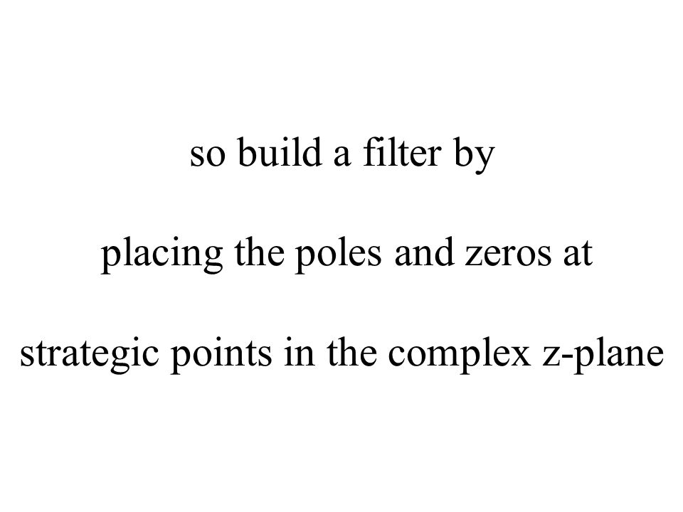 so build a filter by placing the poles and zeros at strategic points in the complex z-plane