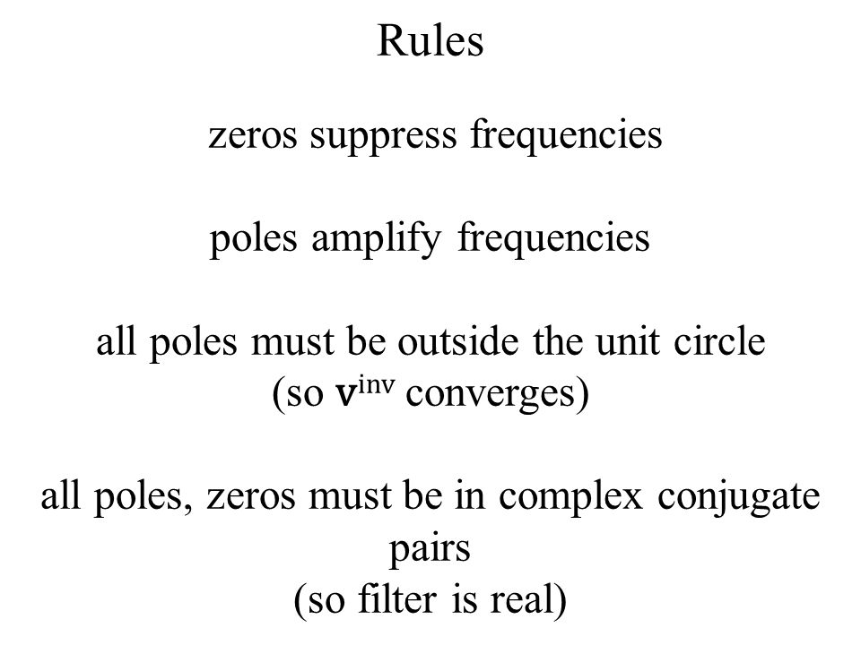 Rules zeros suppress frequencies poles amplify frequencies all poles must be outside the unit circle (so v inv converges) all poles, zeros must be in