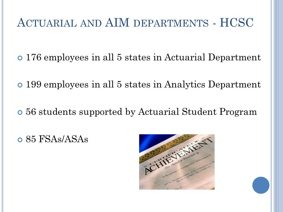 A CTUARIAL AND AIM DEPARTMENTS - HCSC 176 employees in all 5 states in Actuarial Department 199 employees in all 5 states in Analytics Department 56 students supported by Actuarial Student Program 85 FSAs/ASAs