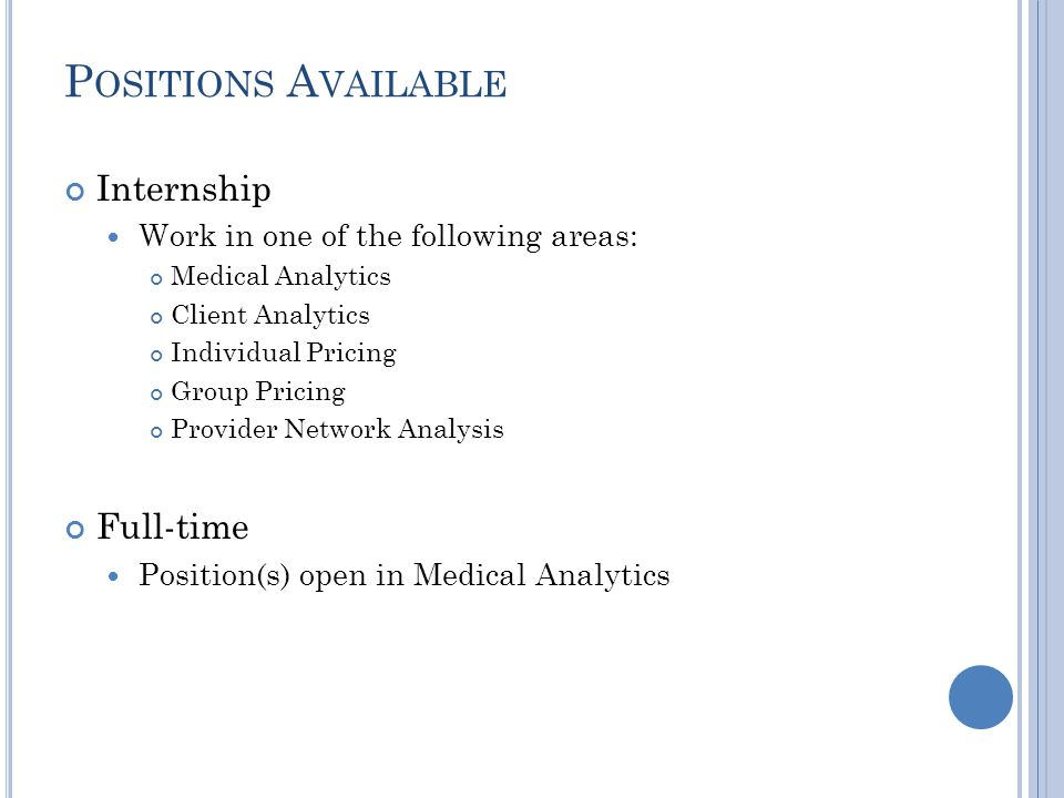 P OSITIONS A VAILABLE Internship Work in one of the following areas: Medical Analytics Client Analytics Individual Pricing Group Pricing Provider Network Analysis Full-time Position(s) open in Medical Analytics