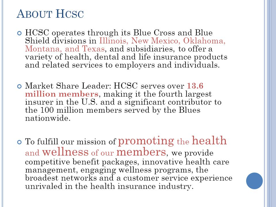 A BOUT H CSC HCSC operates through its Blue Cross and Blue Shield divisions in Illinois, New Mexico, Oklahoma, Montana, and Texas, and subsidiaries, to offer a variety of health, dental and life insurance products and related services to employers and individuals.