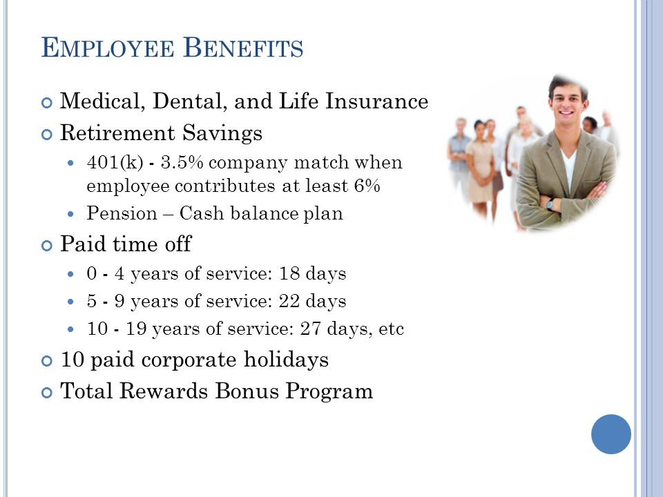 E MPLOYEE B ENEFITS Medical, Dental, and Life Insurance Retirement Savings 401(k) - 3.5% company match when employee contributes at least 6% Pension – Cash balance plan Paid time off 0 - 4 years of service: 18 days 5 - 9 years of service: 22 days 10 - 19 years of service: 27 days, etc 10 paid corporate holidays Total Rewards Bonus Program