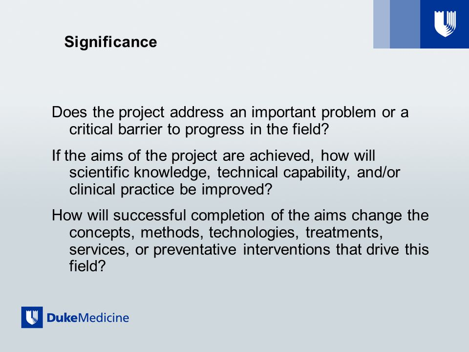 Significance Does the project address an important problem or a critical barrier to progress in the field.