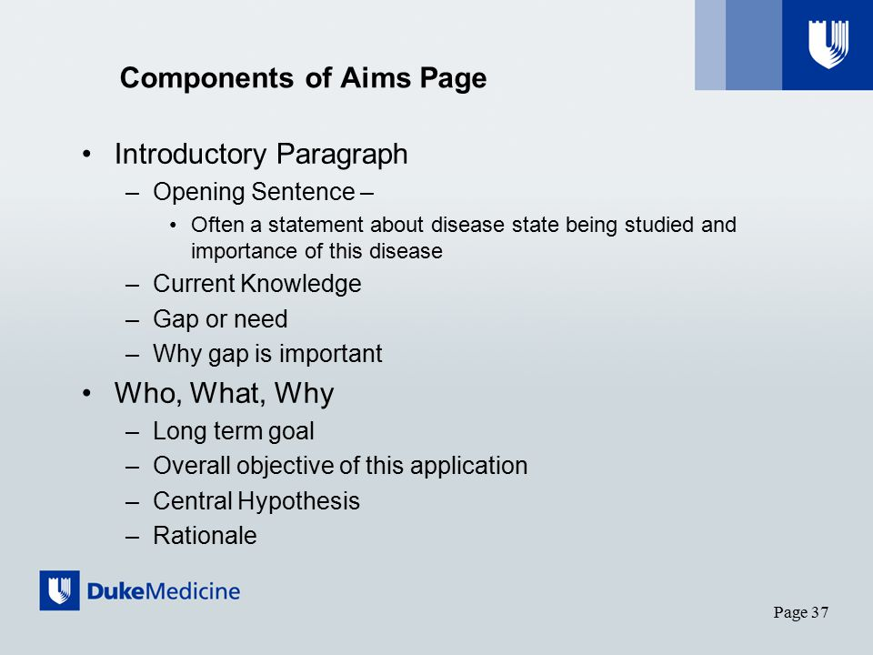 Components of Aims Page Introductory Paragraph –Opening Sentence – Often a statement about disease state being studied and importance of this disease –Current Knowledge –Gap or need –Why gap is important Who, What, Why –Long term goal –Overall objective of this application –Central Hypothesis –Rationale Page 37 Derived from Russell and Morrison Course notes, 2012