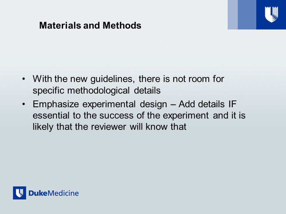 Materials and Methods With the new guidelines, there is not room for specific methodological details Emphasize experimental design – Add details IF essential to the success of the experiment and it is likely that the reviewer will know that
