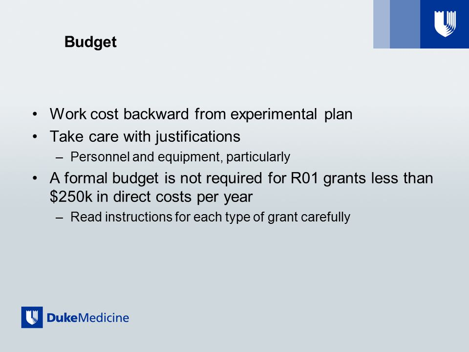 Budget Work cost backward from experimental plan Take care with justifications –Personnel and equipment, particularly A formal budget is not required for R01 grants less than $250k in direct costs per year –Read instructions for each type of grant carefully