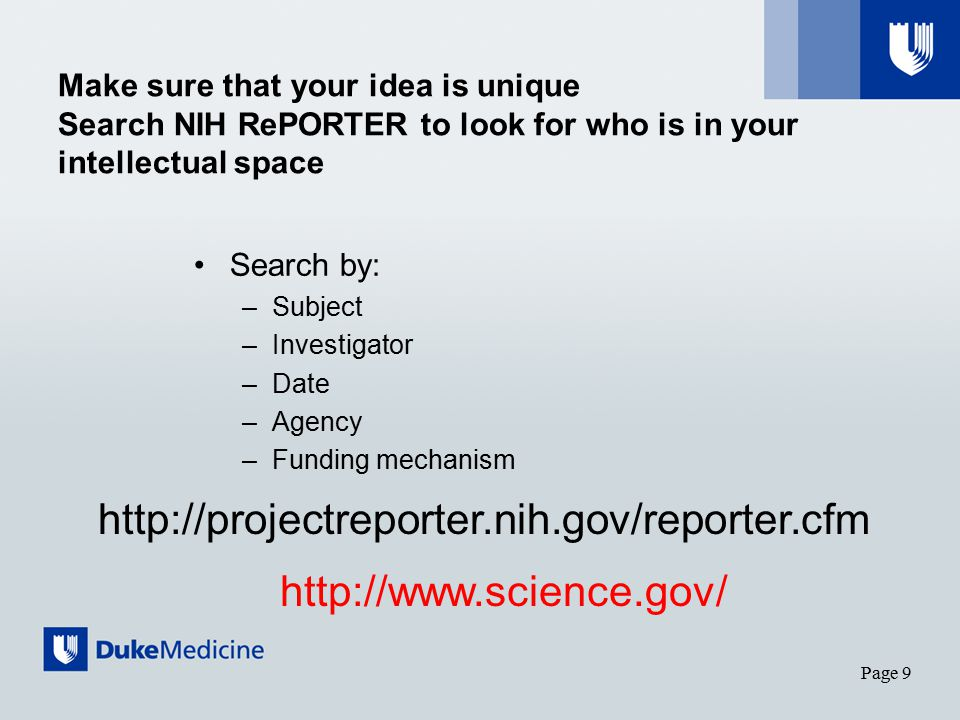 Make sure that your idea is unique Search NIH RePORTER to look for who is in your intellectual space Search by: –Subject –Investigator –Date –Agency –Funding mechanism Page 9 http://projectreporter.nih.gov/reporter.cfm http://www.science.gov/