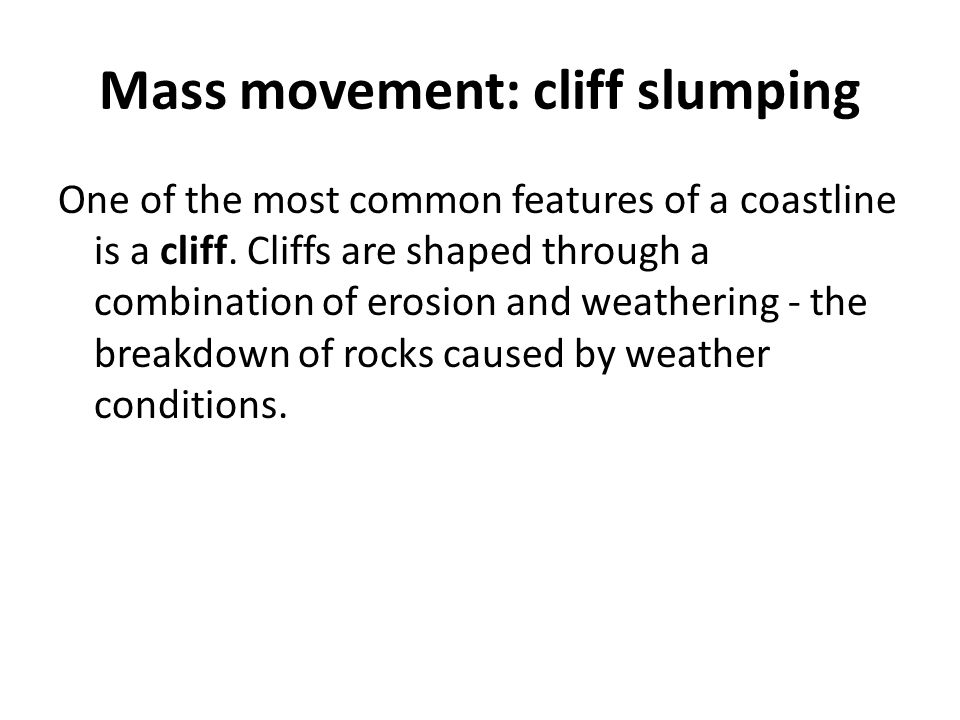 Mass movement: cliff slumping One of the most common features of a coastline is a cliff. Cliffs are shaped through a combination of erosion and weathe